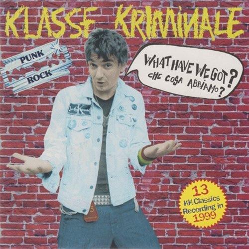 Klasse Kriminale – What Have We Got? Che Cosa Abbiamo...? Fucking Punk Rock!!! CD